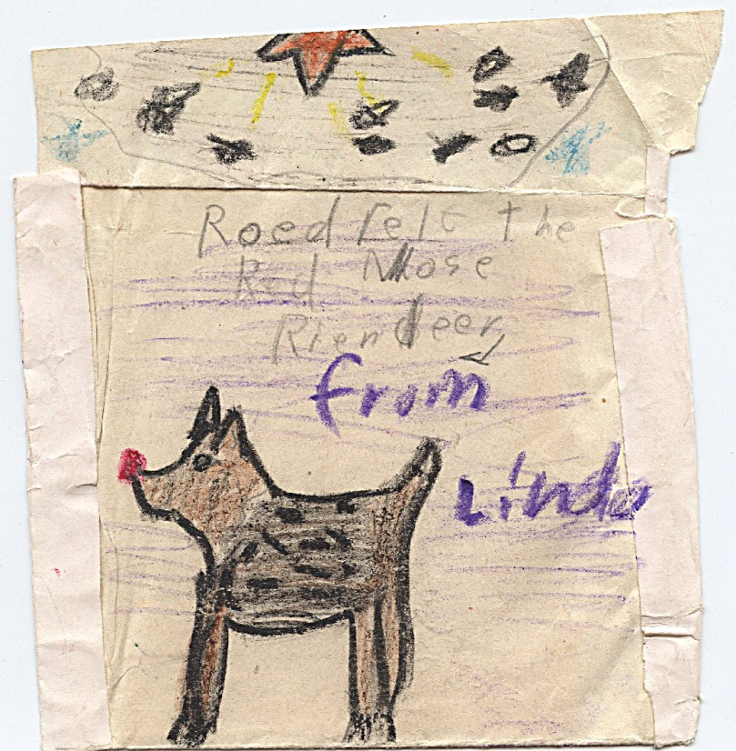 "And here we have the back of this simple envelope, ""Roedfelt the Red Nose Riendeer"" -- from Linda in the wonderful healing, royal, ancient color of purple.  Chosing that color to sign my name was a stroke of genious -- from somewhere extremely special and powerful.  Looking at that today, over 50 years later, I can see tht I was going down the road all right -- a miracle considering my environment and what I was dealing with.  But not only the ""from Linda"" part is purple.  The whole background behind the reindeer is also 'hatched in' with purple.  Now, this reindeer image clearly has the red nose!  I like how I used my crayons to create shades of fur, and certainly this guy is young -- look at those spots!  His feet are again firmly planted at the bottom of the page -- nice and grounded.  No Santa -- nice solid, strongly outlined definition of form and shape -- (and identitiy - boundaries?)."